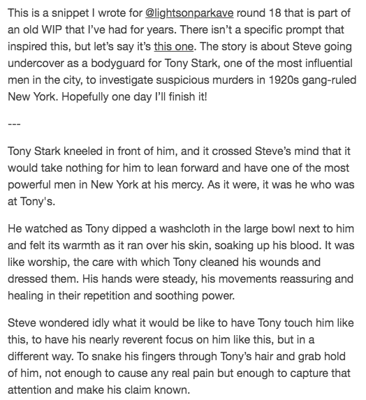 I wrote a snippet for @lightsonparkave round 18! This is part of a 1920s NY gangster (sort of?) AU WIP that I started years ago, with Steve going undercover as one of Tony's men. Here's a preview of it. You can read the rest of the snippet here: