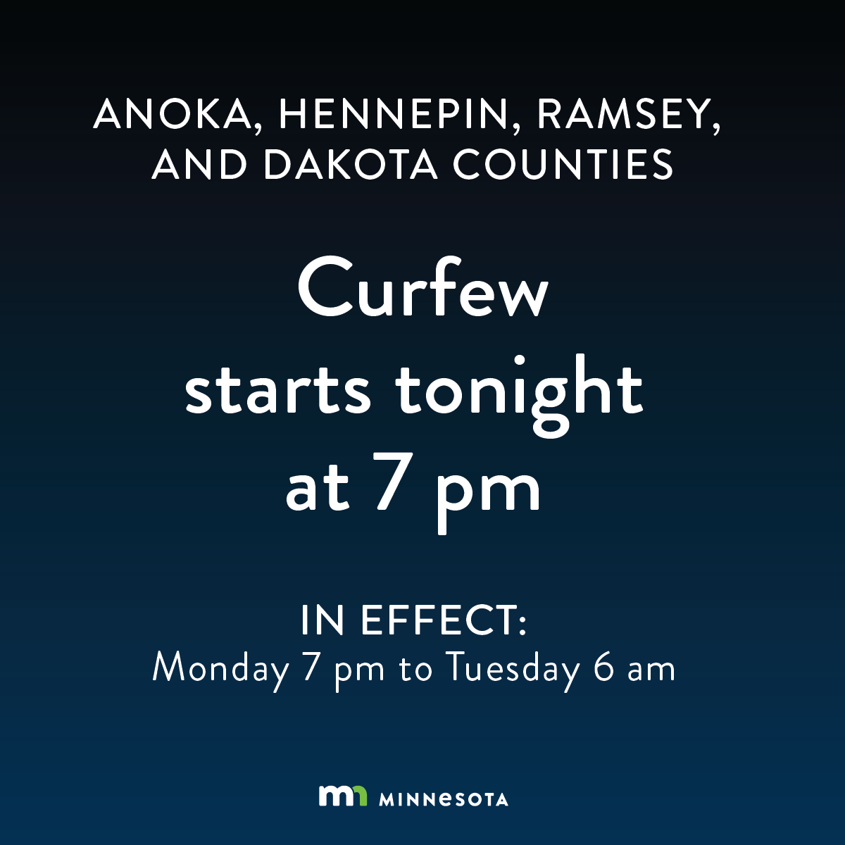 A curfew will be in place at 7 p.m. for Anoka, Hennepin, Ramsey, and Dakota counties. Exceptions for first responders, media, people going back and forth to work, seeking emergency care or fleeing danger, traveling to or from religious services, and experiencing homelessness.