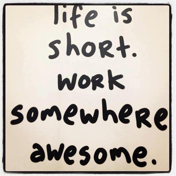 Life is short. Work somewhere awesome! http://t.co/xkwvuPc6