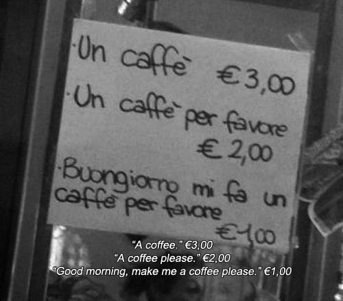 İtalya'da kahve dükkanında nezaket dersi Kahve-3Euro Kahve lütfen-2Euro Günaydın,bir kahve alabilir miyim lütfen-1Euro http://t.co/76zebawz