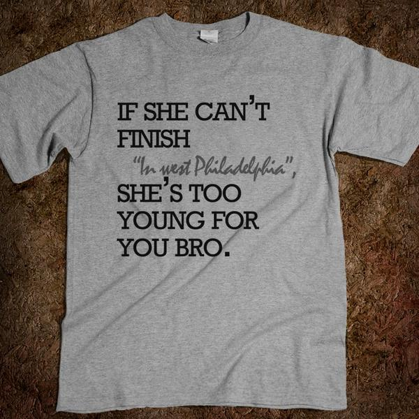 Matt Johnson On Twitter Love This Shirt If She Can T Finish In West Philadelphia She S Too Young For You Bro Http T Co Lejegrfe Http T Co Yq1pnbgo