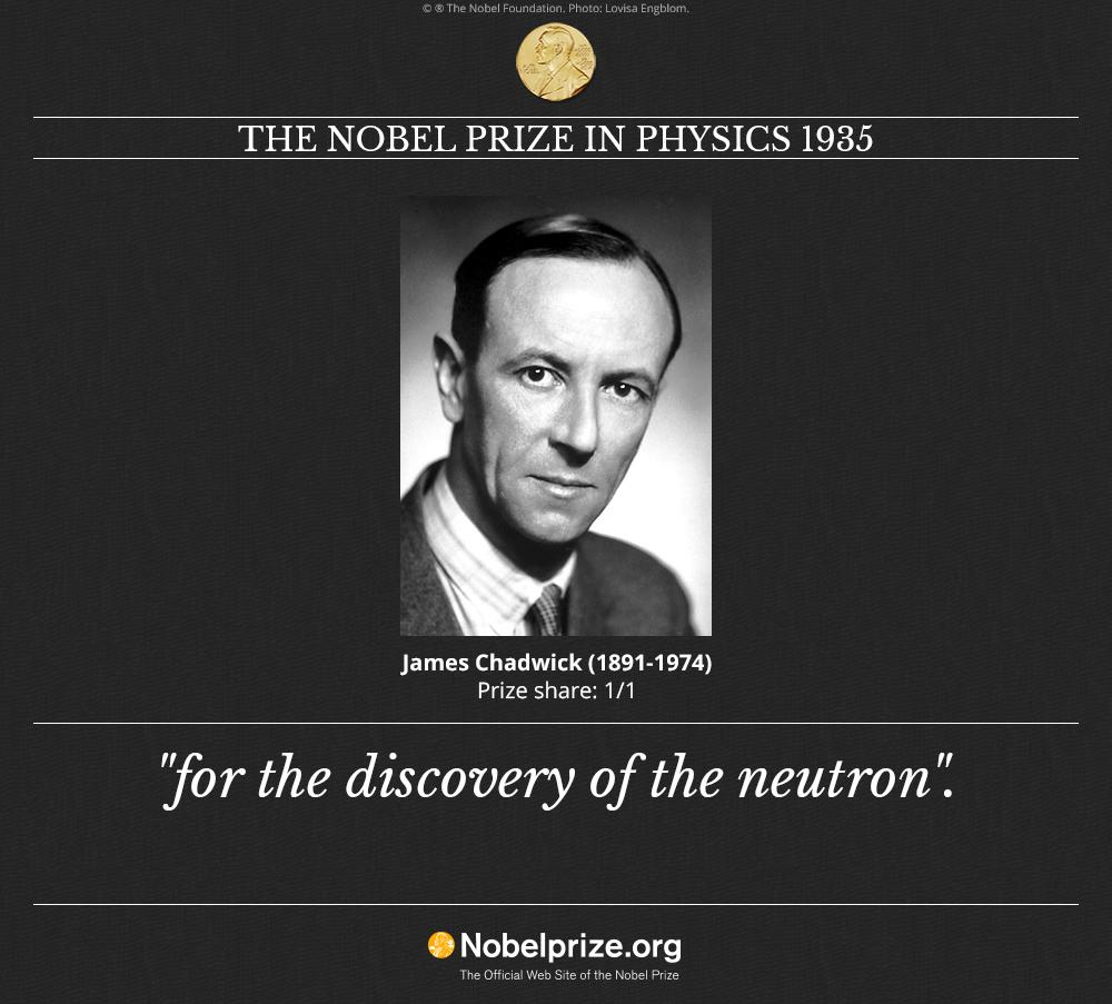 james chadwick and the neutron Rv: james chadwick was an english physicist who was awarded the 1935 nobel prize in physics for his discovery of the neutron in 1932he was born in cheshire, england, on 20th october, 1891 and died on july 24, 1974 at cambridge in cambridgeshire.