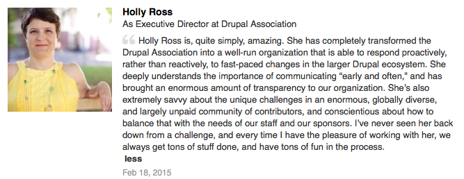 "Recommendation on LinkedIn: Holly Ross is, quite simply, amazing. She has completely transformed the Drupal Association into a well-run organization that is able to respond proactively, rather than reactively, to fast-paced changes in the larger Drupal ecosystem. She deeply understands the importance of communicating ""early and often,"" and has brought an enormous amount of transparency to our organization. She's also extremely savvy about the unique challenges in an enormous, globally diverse, and largely unpaid community of contributors, and conscientious about how to balance that with the needs of our staff and our sponsors. I've never seen her back down from a challenge, and every time I have the pleasure of working with her, we always get tons of stuff done, and have tons of fun in the process."