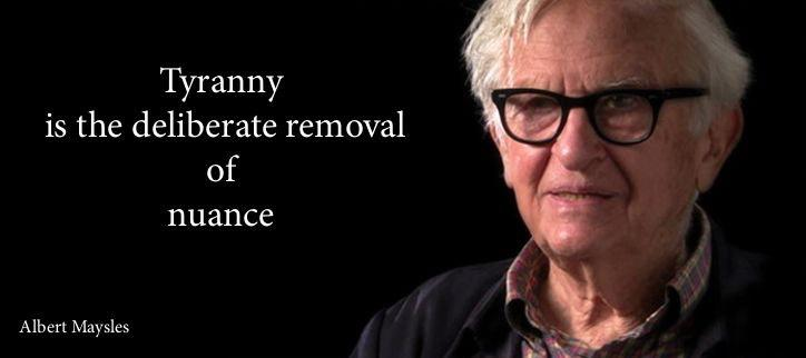 """Tyranny is the deliberate removal…"" – Albert Maysles"