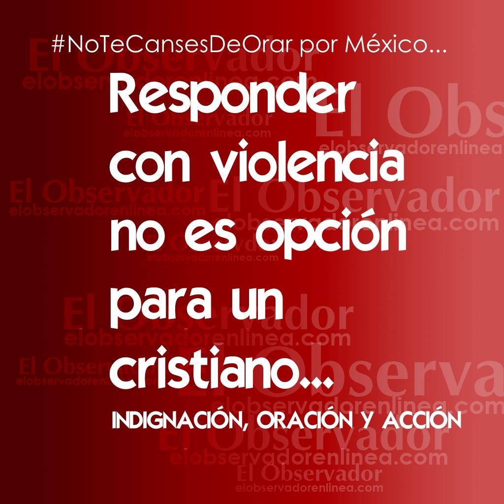 """#NoTeCansesDeOrar por México: """"Responder con violencia no es opción para un  cristiano"""" Indignación, oración y acción.pic.twitter.com/S89rJM8WnI"""