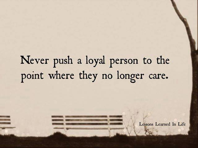Never push a loyal person to the point where they no longer care. #WednesdayWisdom
