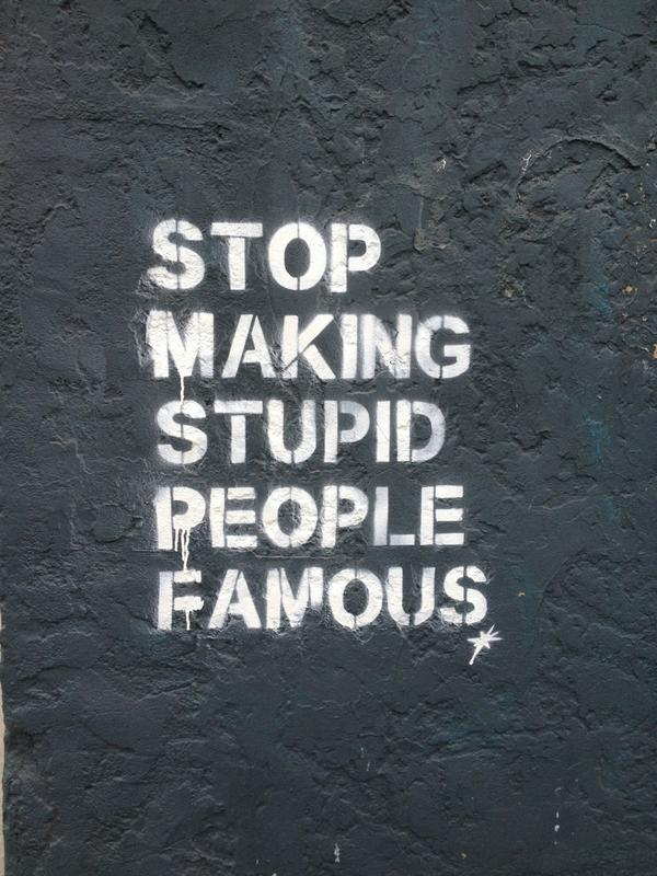 yes. #StopMakingStupidPeopleFamous http://t.co/sPp5GDmGUu