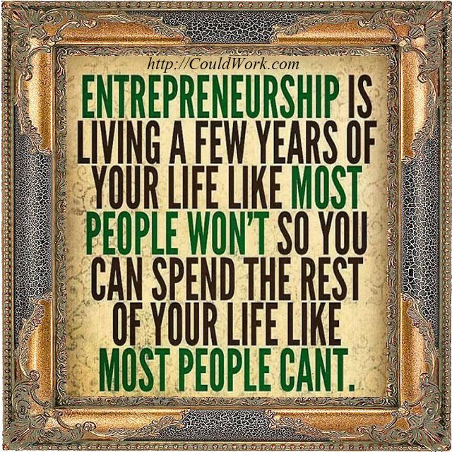 Entrepreneurship is living a few years of life like most won't so u can spend the rest of your life like most can.'t http://t.co/WhYn2pLFfx