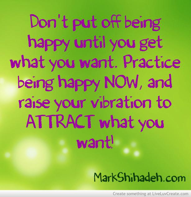 Dont wait. Practice being happy NOW & raise your vibration to ATTRACT what you want! #Loa #LawOfAttraction #mLcMark http://t.co/Px7E3LCmxN