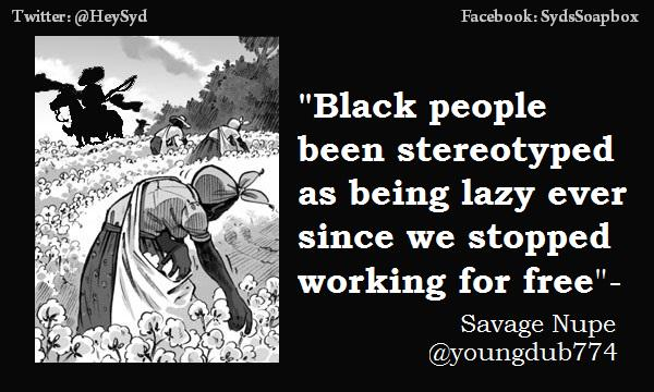 Black people stereotypes as lazy ever since we stopped working for free