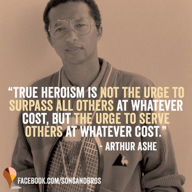 """RT @sonsandbros: """"True heroism is not the urge to surpass all others, but the urge to serve others at whatever cost"""" - Arthur Ashe http://t…"""