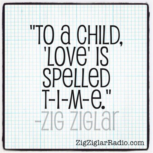 To A Child Love Is Spelled T I M E Zigziglar 10millionmiler