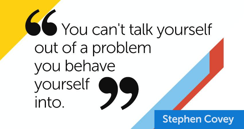 """""""You can't talk yourself out of a problem you behave yourself into."""" –Stephen Covey http://t.co/K7DDWhtDJo"""