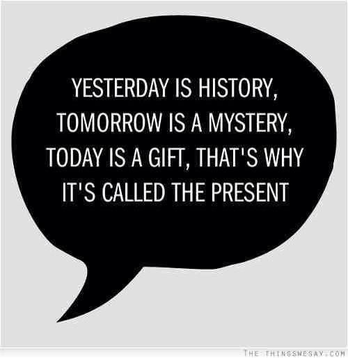 Today is gift tomorrow is mystery