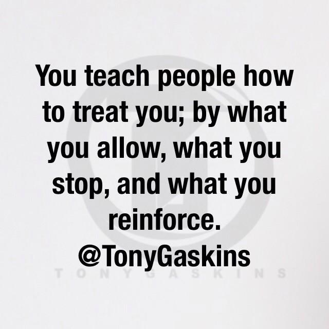 You teach people how to treat you. #WednesdayWisdom  via TonyGaskins