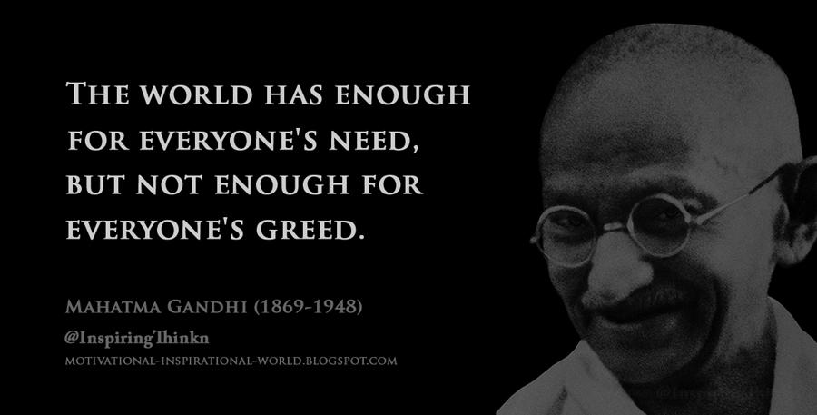 Who said 'The world has enough for everybody's need but not enough for everybody's greed'?