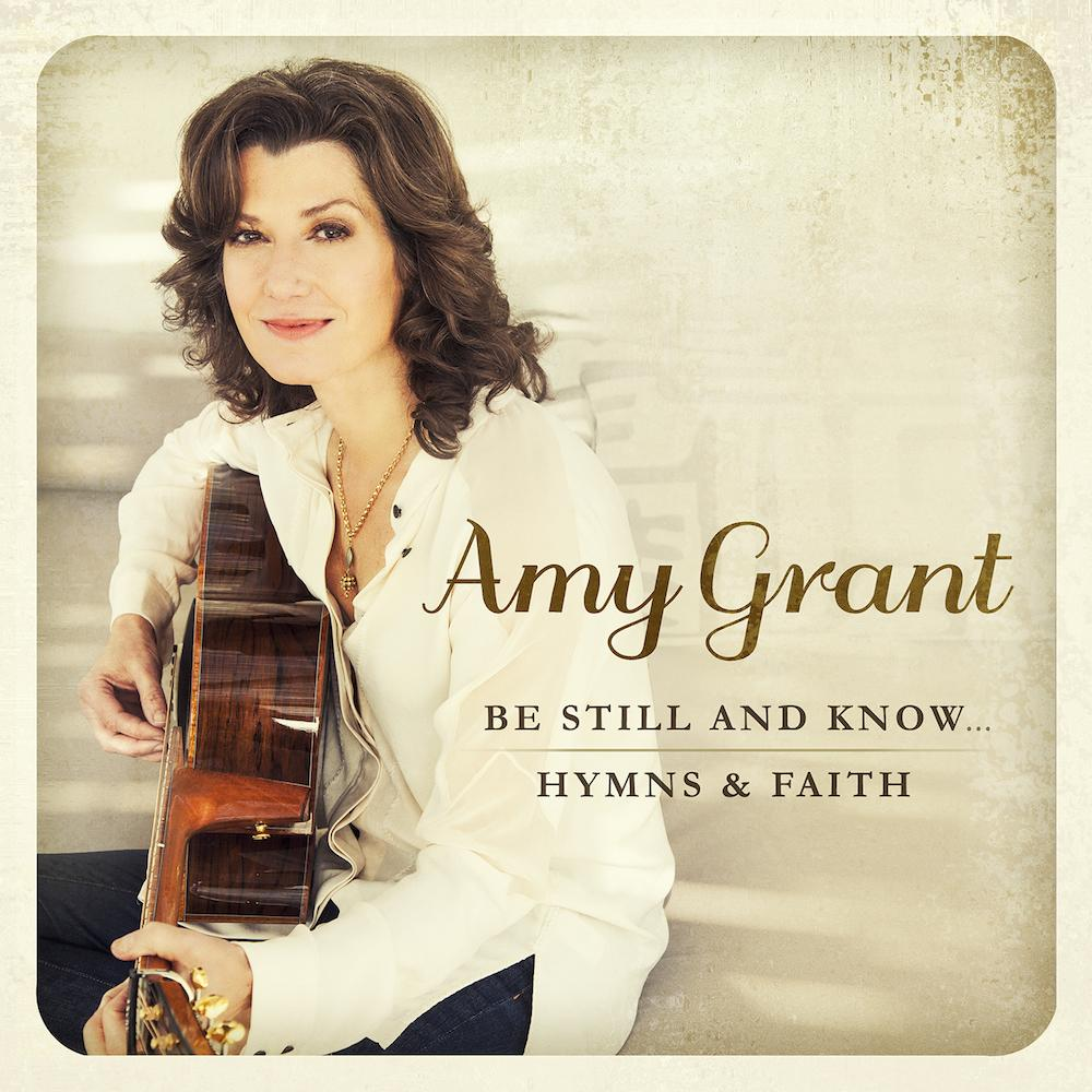 Amy Grant Be Still and Know...Hymns & Faith