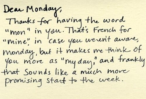 'Dear Monday, thanks for having the word 'mon' in you. It's French for 'mine' -- makes me think of you as 'my day.'' http://t.co/BOyqagv97q