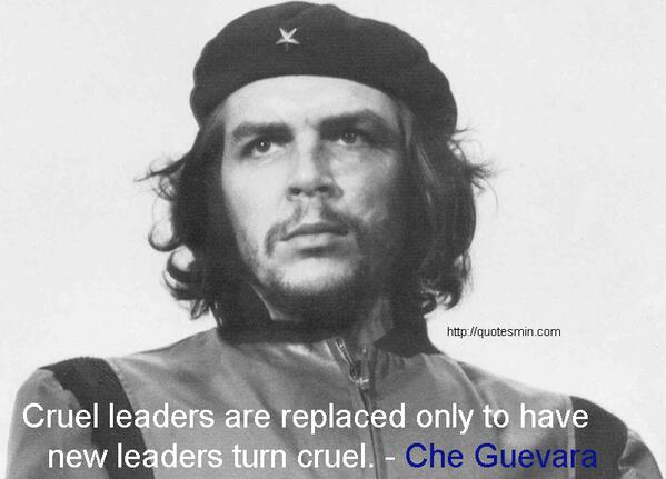 08d311a5c7c  che RT  Quotesmin2013Cruel leaders are replaced only to have new leaders  turn cruel. - Che Guevarapic.twitter.com v0Bd3r0WIZ