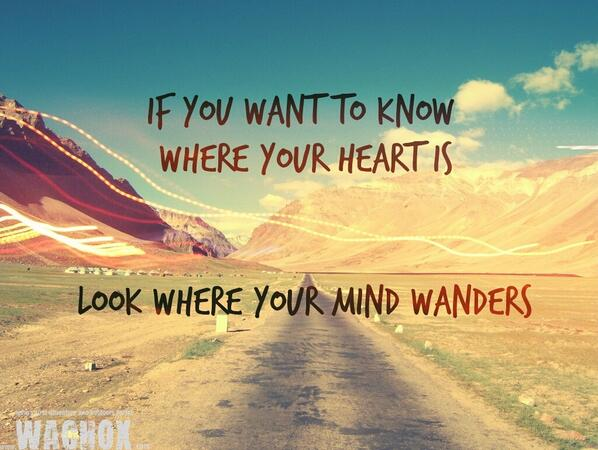 If You Want To Know Where Your Heart Is Look Where Your