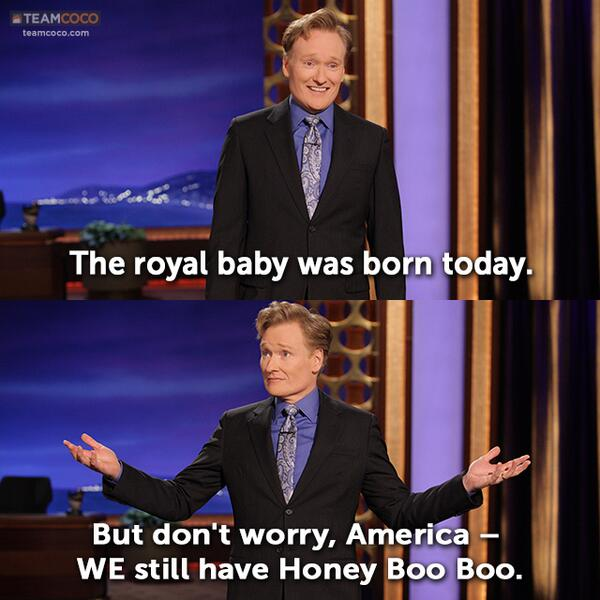 "#CONAN Mono: ""The royal baby was born today. But don't worry, America – we still have Honey Boo Boo."" - @ConanOBrien pic.twitter.com/SymVyL1G8Q"