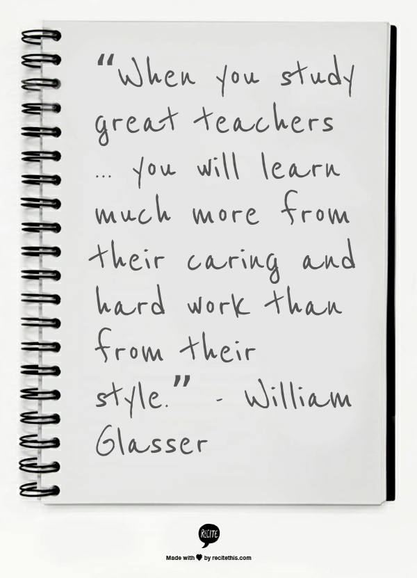 Image result for When you study great teachers . . . you will learn much more from their caring and hard work than from their style.