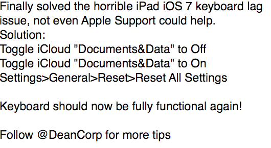 For anyone having issues with iPad keyboard lag on iOS 7, I have found the solution. Not even Apple Support knew this http://t.co/Hb64J6idvv