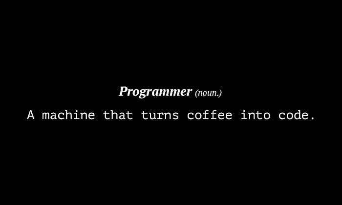 Progammer (noun.): A machine that turns coffee into code