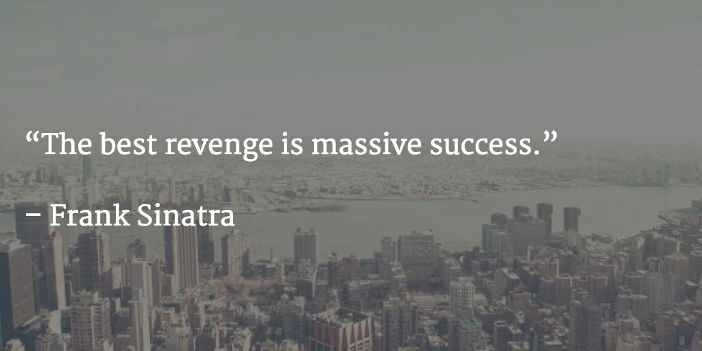 """The best revenge is massive success.""   – Frank Sinatra http://t.co/Po9f1BLpSj"
