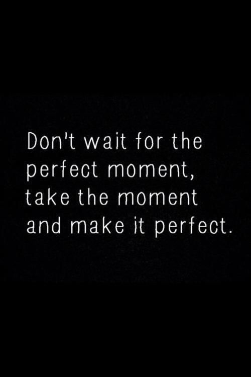 Don't wait for the perfect moment, take the moment and make it perfect. http://t.co/zJOJUBMntF