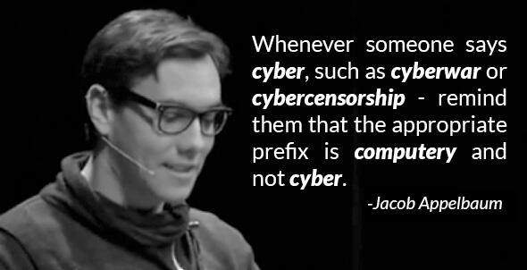 Whenever someone says cyber, such as cyberwar or cybercensorship - remind them that the appropriate prefix is computery and not cyber.