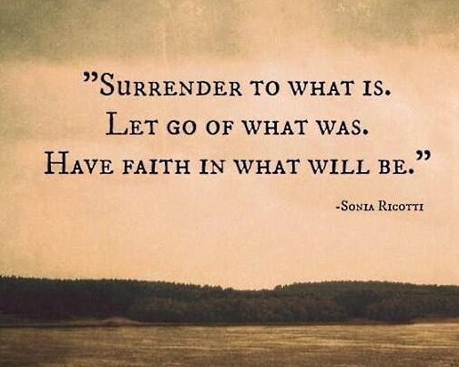 Surrender to what is. Let go fo what was. Have Faith in what will be.~ Sonia Ricotti http://t.co/ykbIUywM90 RT @StefansART @CheckMeDaily