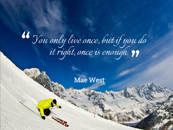 You only live once, but if you do it right, once is enough. - Mae West...