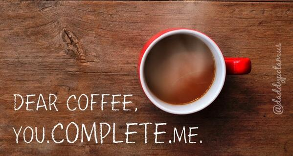 dear coffee, you. complete. me. http://t.co/NMF03KO34Q