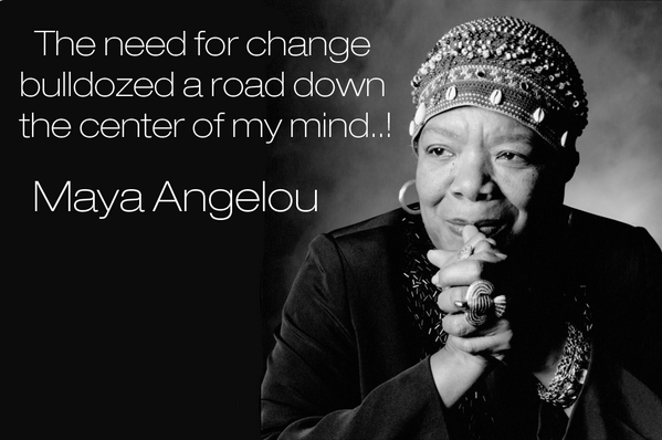 The need for change bulldozed a road down the center of my mind. - Maya Angelou http://t.co/ZuB4OSmPLa