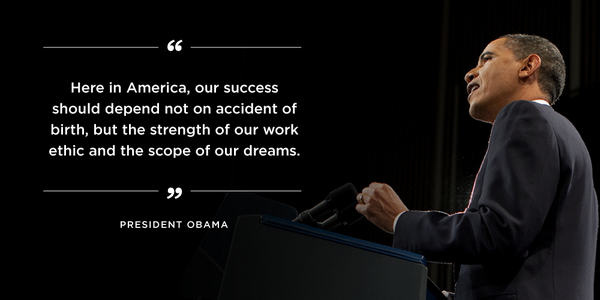 "Photo of President Obama with text reading ""Here in America, our success should depend not on accident of birth, but the strength of our work ethic and the scope of our dreams."" Photo credit: https://twitter.com/BarackObama/status/428377077218148352/photo/1"