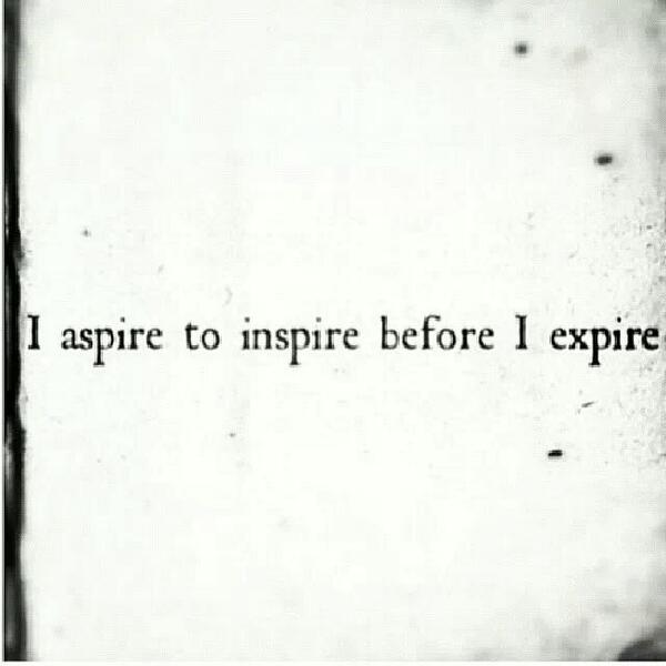 I aspire to inspire before I expire http://t.co/I5mSNLVC6R