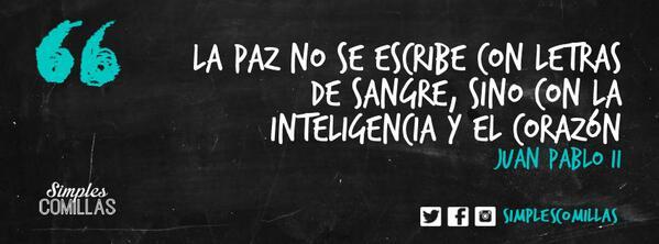«La paz no se escribe con letras de sangre, sino con la inteligencia y el corazón» Juan Pablo II http://t.co/S0qbHr8EyQ