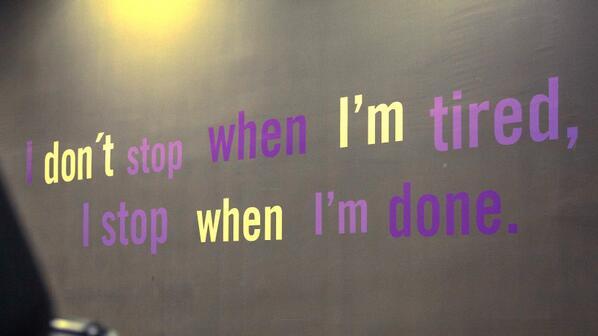 """I don't stop when I'm tired, I stop when I'm done."" http://t.co/d3xqJJRqCg"