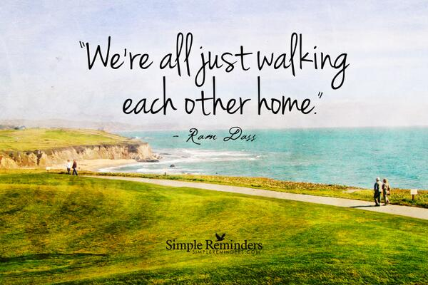 """We are all just walking each other home.""  Ram Daas   http://t.co/dAlavM4ibn via @GreenSkyDeb"