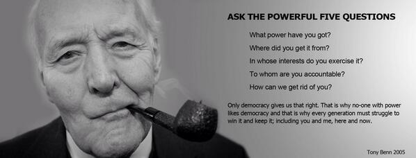"Tony Benn's ""five questions to the powerful"". We should never forget these. #TonyBenn http://t.co/7PpLT8NgEh"