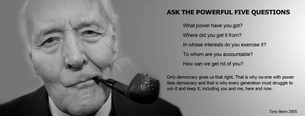 Tony Benn's Five Questions to the Powerful. Regardless of party or politics these are questions we should always ask http://t.co/PZU4NEAiiL