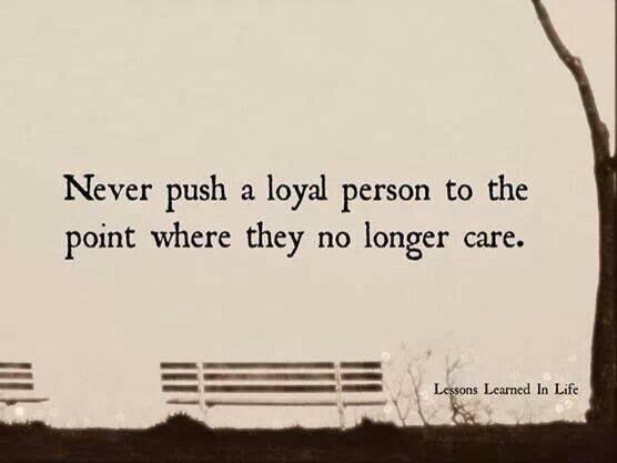 Never push a loyal person to far