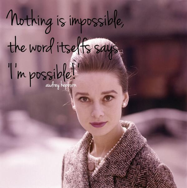 """""""Nothing is impossible, the word itself says, 'I'm possible!' """"- Audrey Hepburn http://t.co/TFdScTs9kG"""