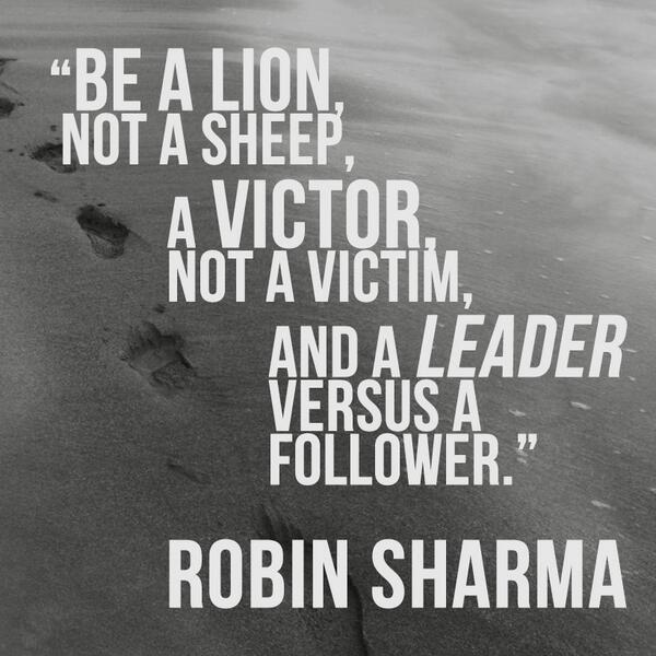 Robin Sharma On Twitter Be A Lion Not A Sheep A Victor Not A