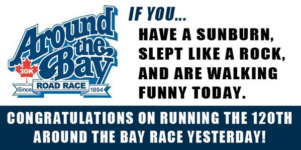 If you have a sunburn, slept like a rock, and are walking funny today congratulations on running the 120th Around the Bay Race Yesterday.