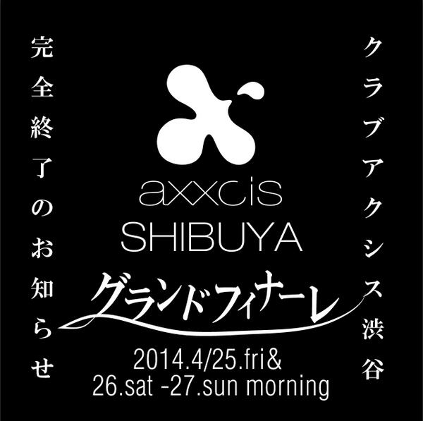 2014.4/25.FRI 26.SAT -27.SUN MORNING. 『club axxcis SHIBUYA Grand Finale Party!!!』 https://t.co/EfxfPvjycG http://t.co/vlQJlRSvk9