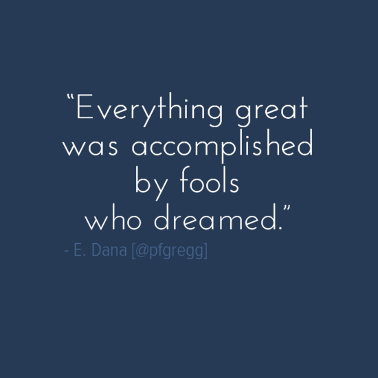 """Everything great was accomplished by fools who dreamed.""    ― Emily Dana #leadership http://t.co/xCLLt2fl7X"