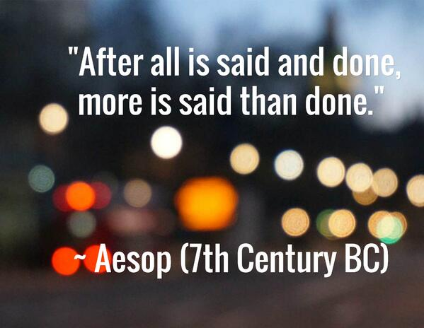 """Some things don't change ... """"After all is said and done, more is said than done.""""  ~ Aesop (7th Century BC) http://t.co/o5zHuGkgGK"""