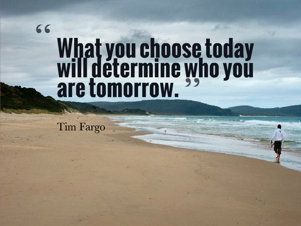 What you choose today will determine who you are tomorrow. - Tim Fargo...